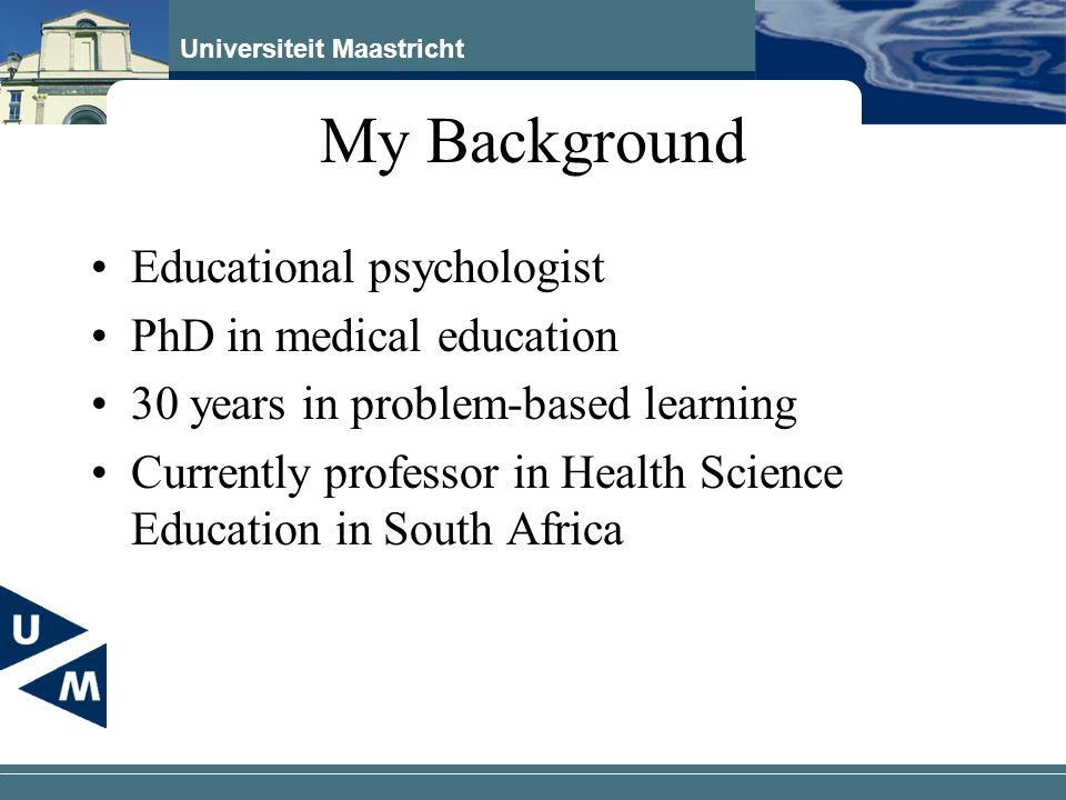 Universiteit Maastricht My Background Educational psychologist PhD in medical education 30 years in problem-based learning Currently professor in Health Science Education in South Africa