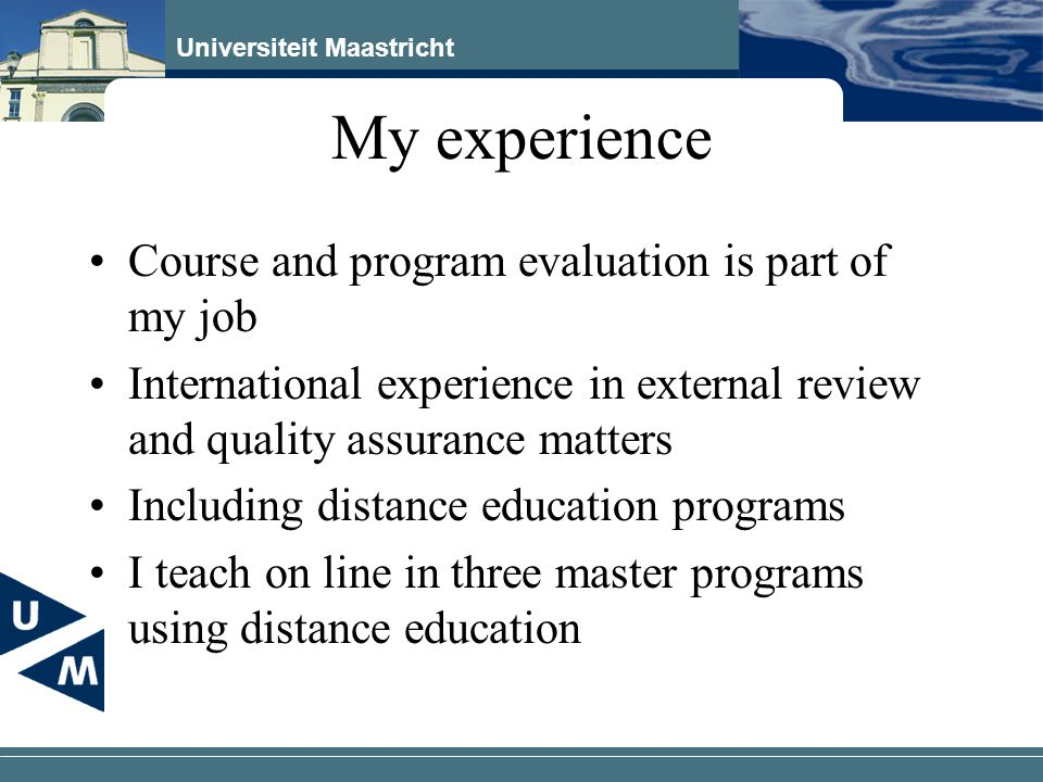 Universiteit Maastricht My experience Course and program evaluation is part of my job International experience in external review and quality assuranc