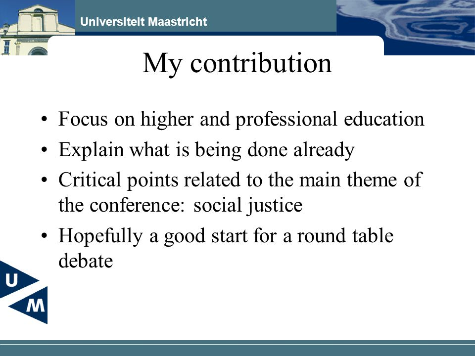 Universiteit Maastricht My contribution Focus on higher and professional education Explain what is being done already Critical points related to the main theme of the conference: social justice Hopefully a good start for a round table debate