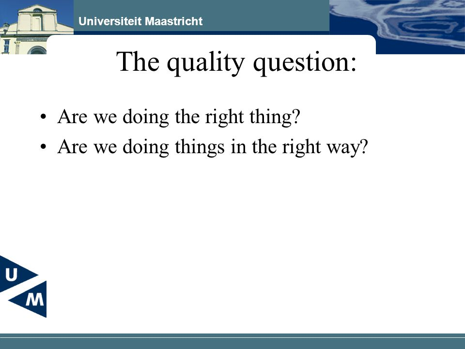 Universiteit Maastricht The quality question: Are we doing the right thing.