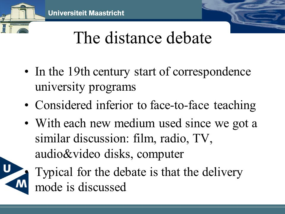 Universiteit Maastricht The distance debate In the 19th century start of correspondence university programs Considered inferior to face-to-face teachi
