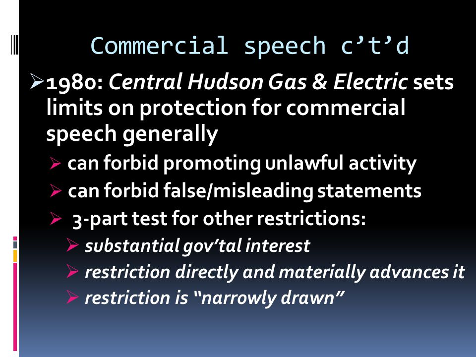 Commercial speech c't'd  1980: Central Hudson Gas & Electric sets limits on protection for commercial speech generally  can forbid promoting unlawful activity  can forbid false/misleading statements  3-part test for other restrictions:  substantial gov'tal interest  restriction directly and materially advances it  restriction is narrowly drawn