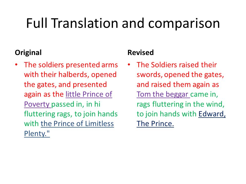Full Translation and comparison Original The soldiers presented arms with their halberds, opened the gates, and presented again as the little Prince of Poverty passed in, in hi fluttering rags, to join hands with the Prince of Limitless Plenty. Revised The Soldiers raised their swords, opened the gates, and raised them again as Tom the beggar came in, rags fluttering in the wind, to join hands with Edward, The Prince.