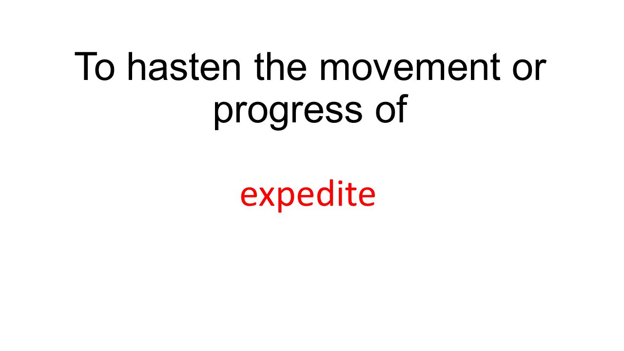 To hasten the movement or progress of expedite