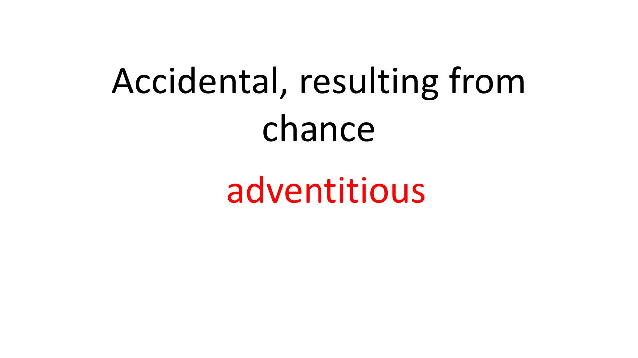 Accidental, resulting from chance adventitious