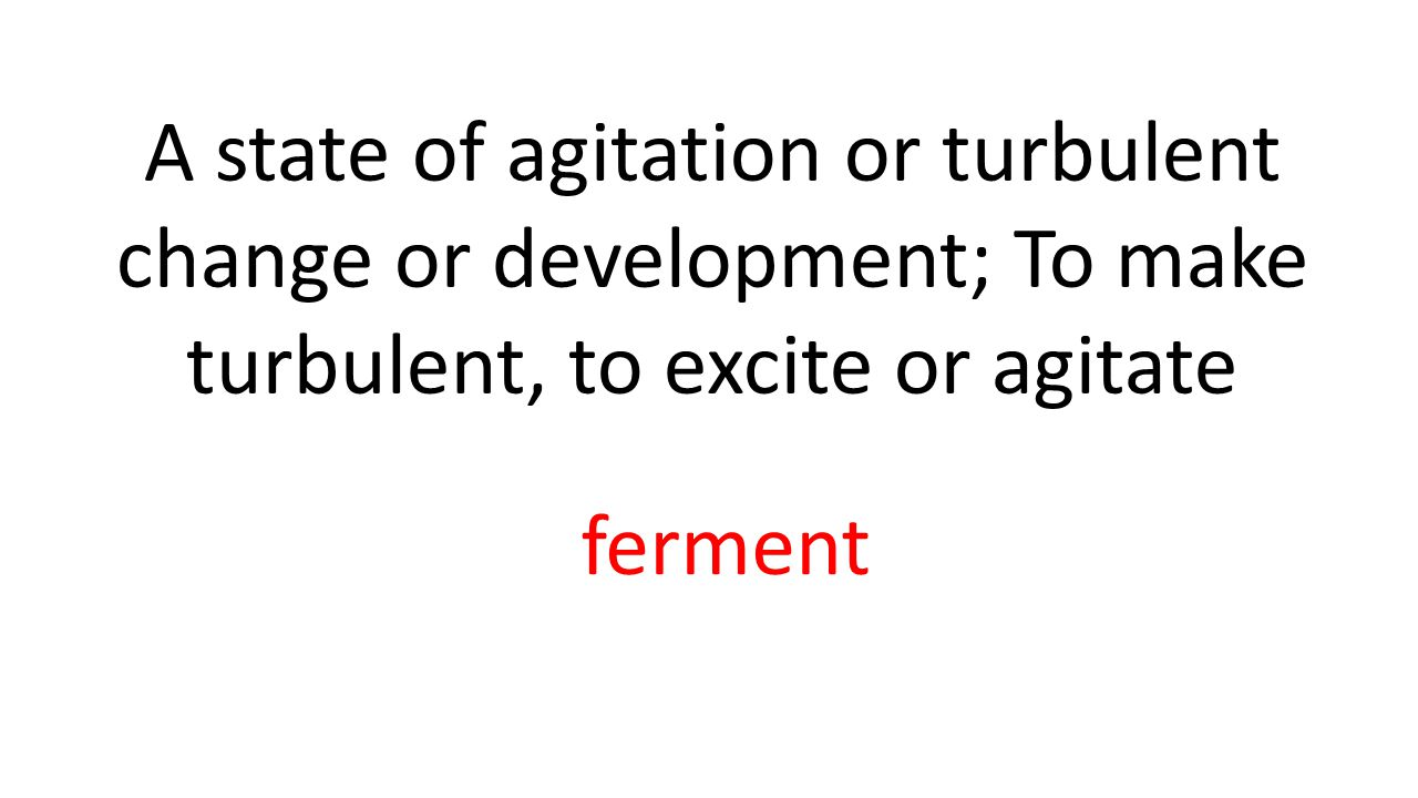 A state of agitation or turbulent change or development; To make turbulent, to excite or agitate ferment