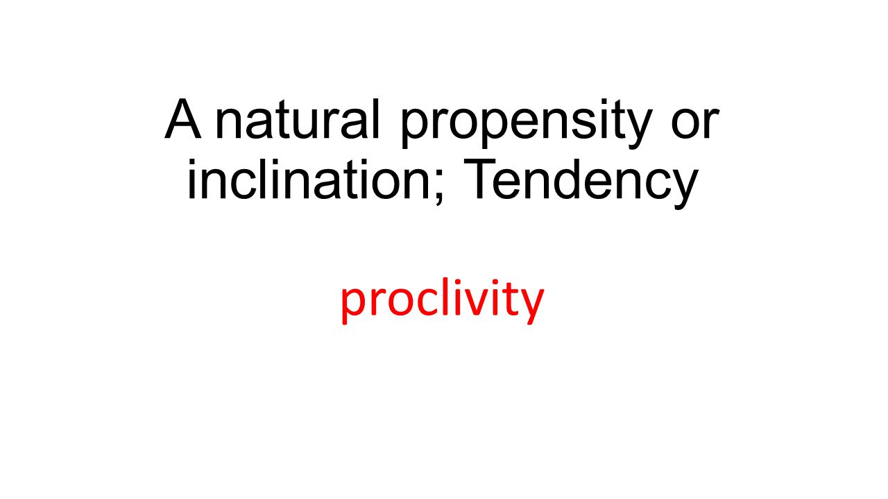 A natural propensity or inclination; Tendency proclivity