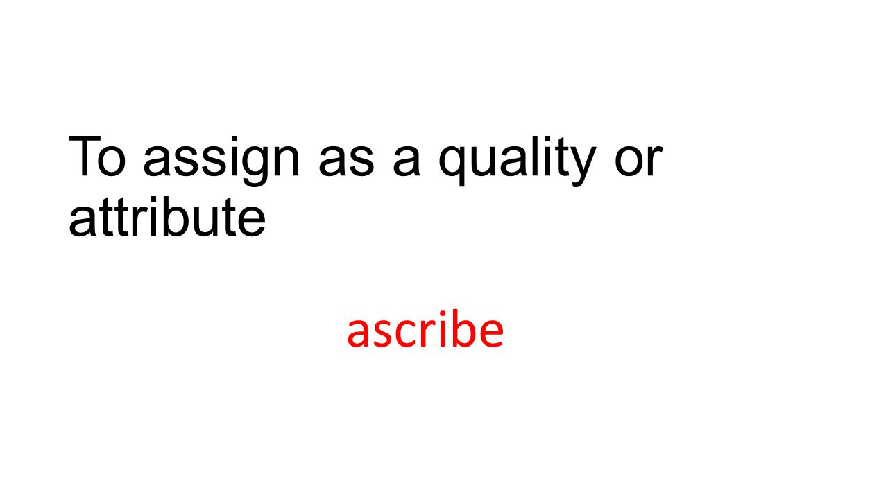 To assign as a quality or attribute ascribe