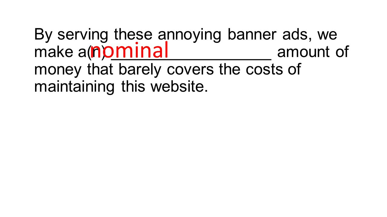 By serving these annoying banner ads, we make a(n) __________________ amount of money that barely covers the costs of maintaining this website.