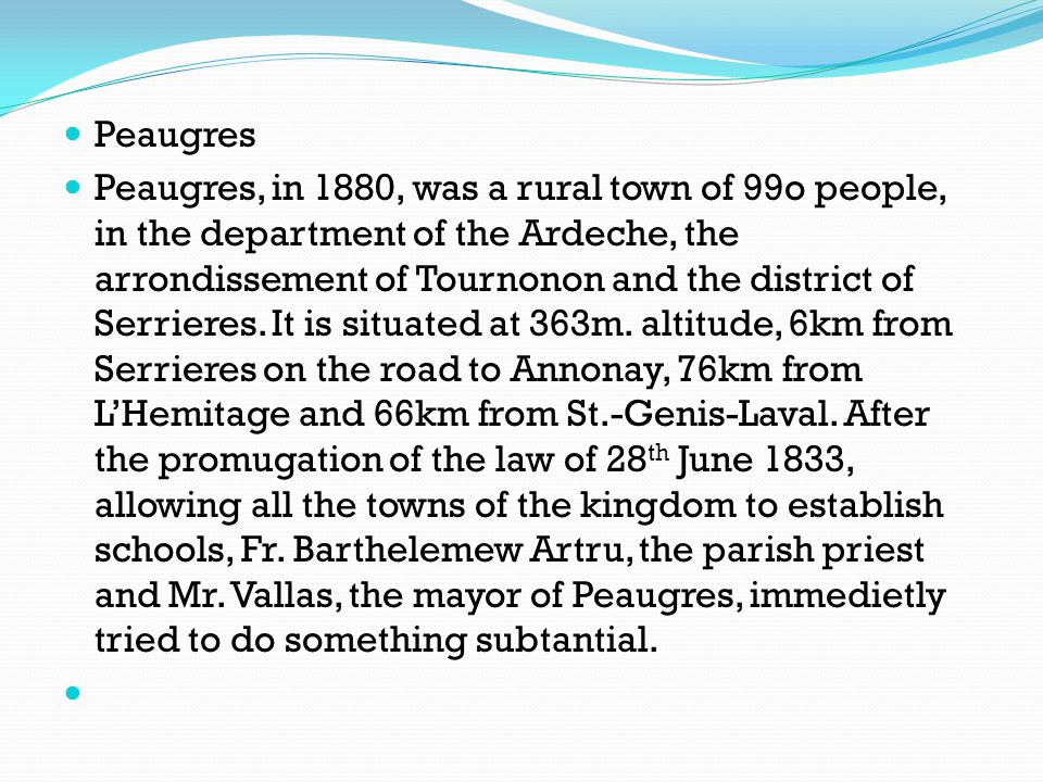 Peaugres Peaugres, in 1880, was a rural town of 99o people, in the department of the Ardeche, the arrondissement of Tournonon and the district of Serr