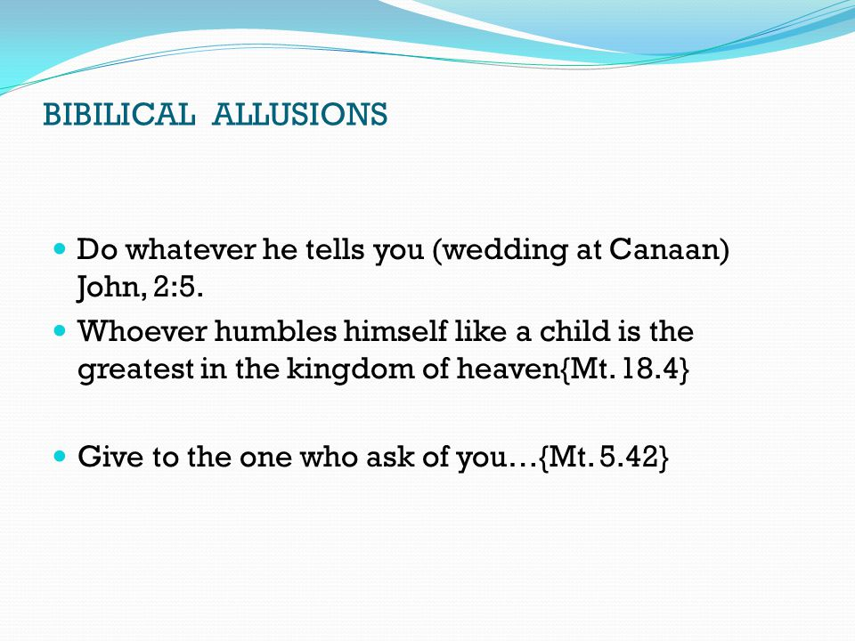 BIBILICAL ALLUSIONS Do whatever he tells you (wedding at Canaan) John, 2:5. Whoever humbles himself like a child is the greatest in the kingdom of hea