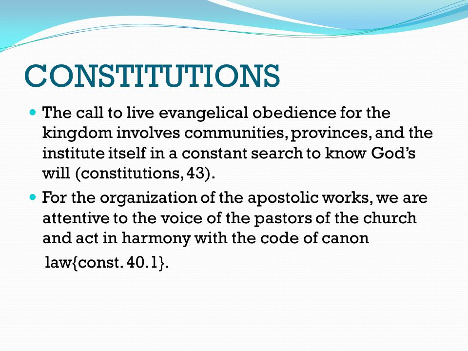CONSTITUTIONS The call to live evangelical obedience for the kingdom involves communities, provinces, and the institute itself in a constant search to