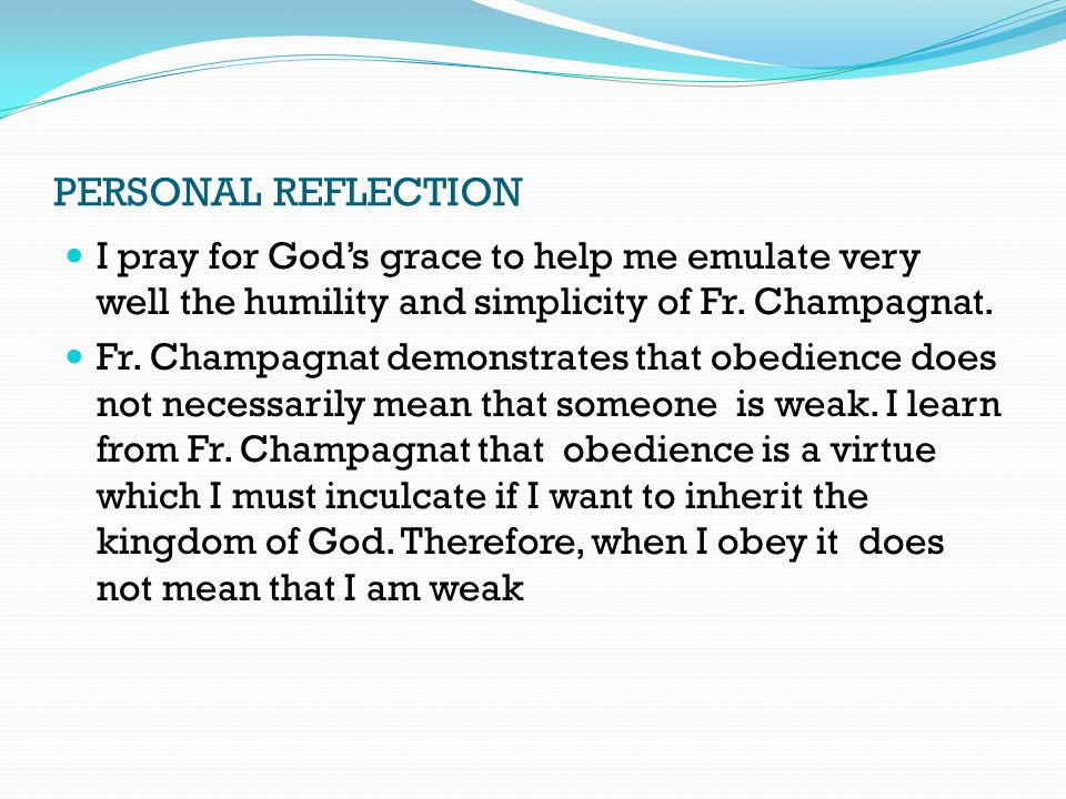 PERSONAL REFLECTION I pray for God's grace to help me emulate very well the humility and simplicity of Fr. Champagnat. Fr. Champagnat demonstrates tha