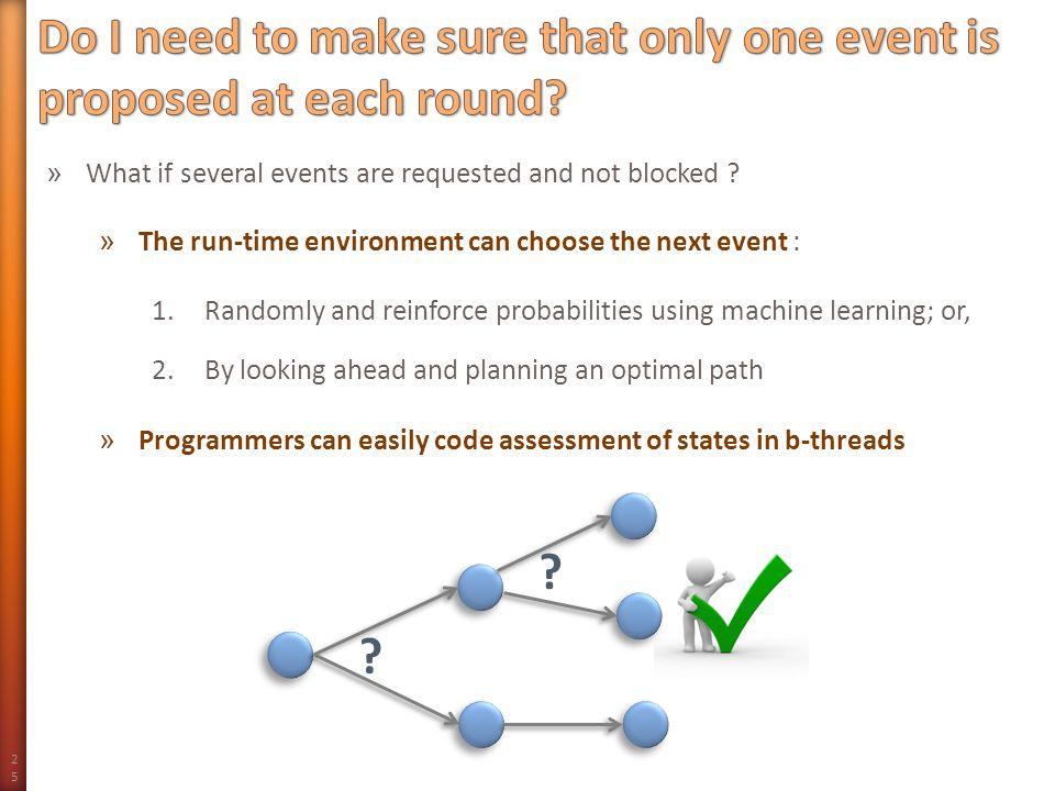 25 » What if several events are requested and not blocked ? » The run-time environment can choose the next event : 1.Randomly and reinforce probabilit