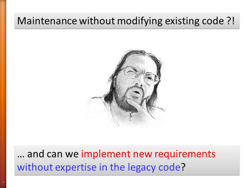 4 Maintenance without modifying existing code ?! … and can we implement new requirements without expertise in the legacy code?