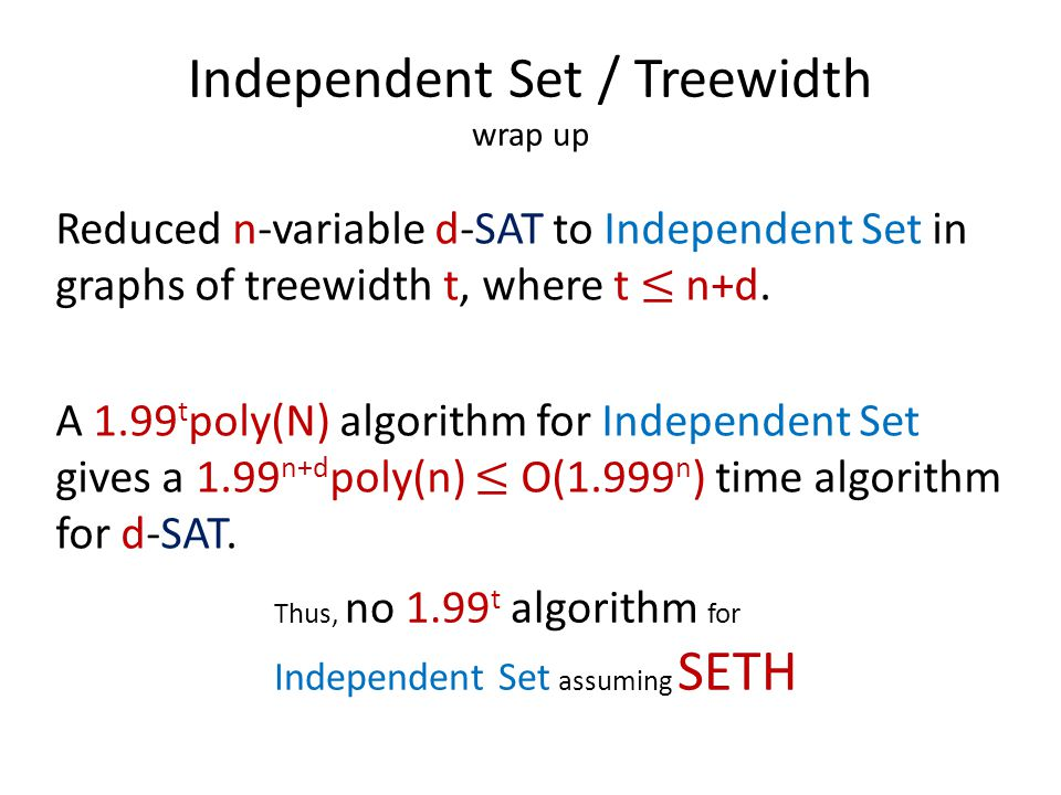 Independent Set / Treewidth wrap up Thus, no 1.99 t algorithm for Independent Set assuming SETH