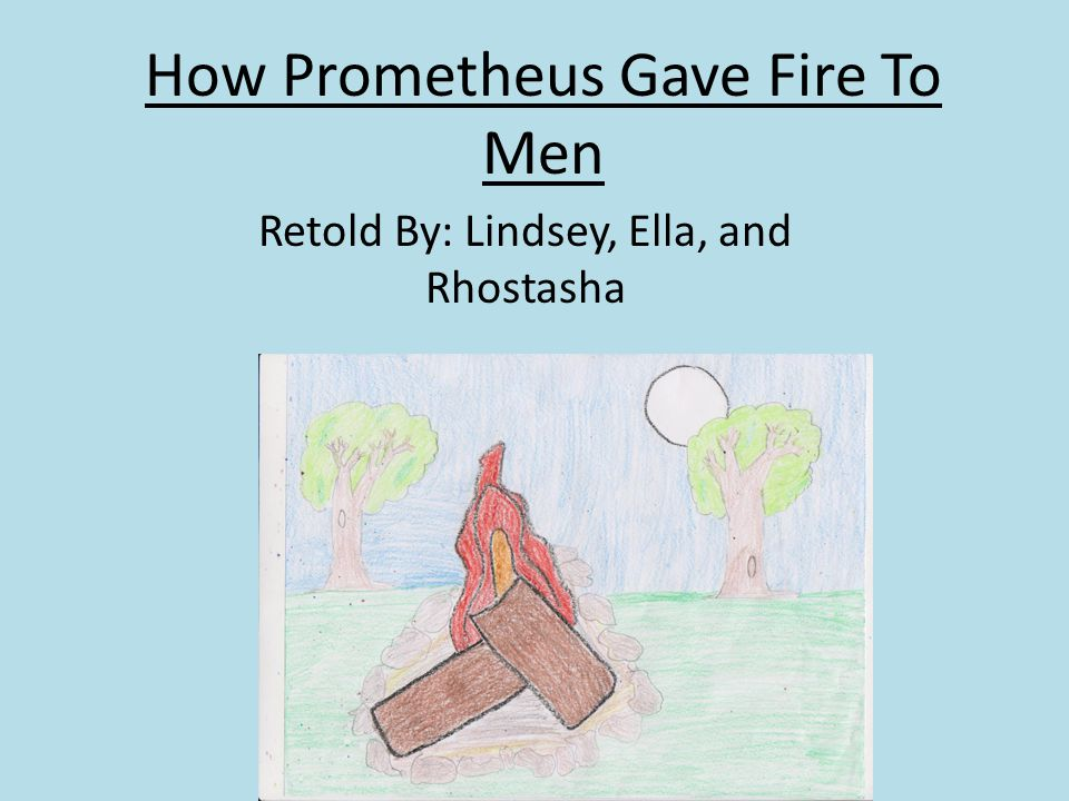 How Prometheus Gave Fire To Men Retold By: Lindsey, Ella, and Rhostasha