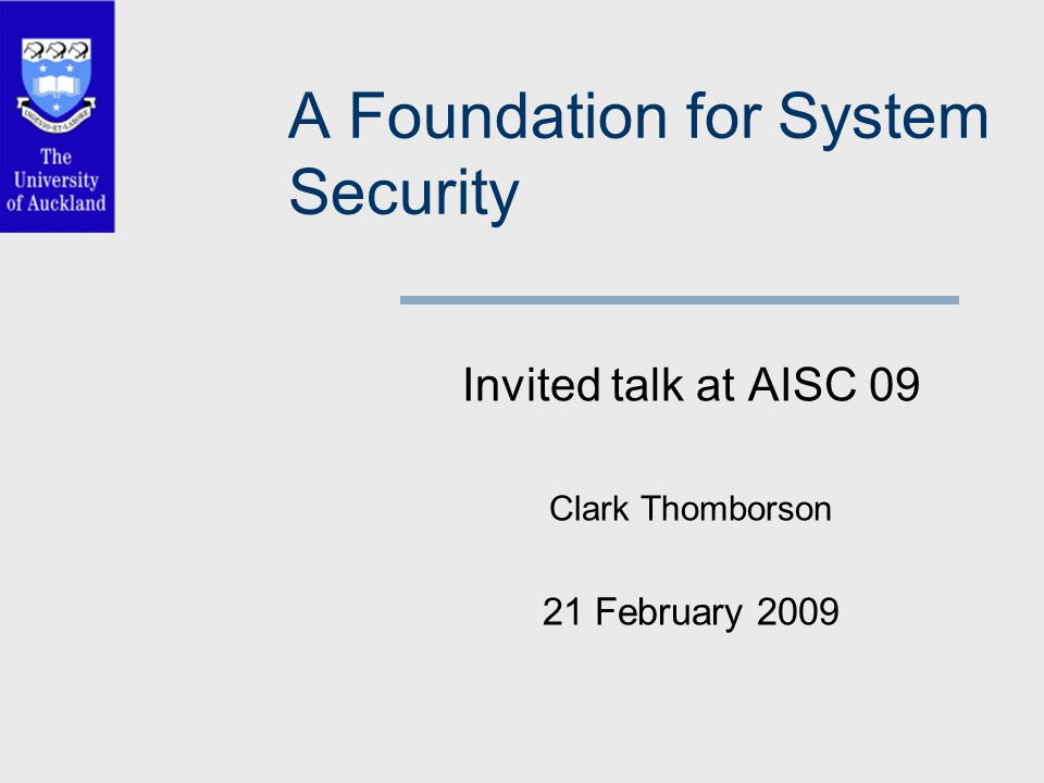 A Foundation for System Security Invited talk at AISC 09 Clark Thomborson 21 February 2009