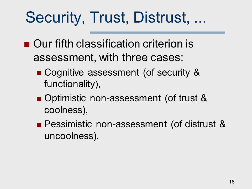Security, Trust, Distrust,... Our fifth classification criterion is assessment, with three cases: Cognitive assessment (of security & functionality),