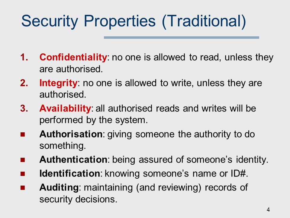 Security Properties (Traditional) 1.Confidentiality: no one is allowed to read, unless they are authorised.