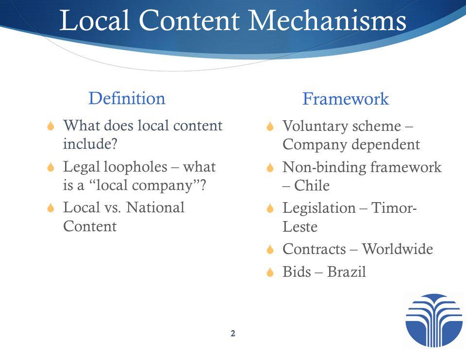 Local Content Mechanisms Framework  Voluntary scheme – Company dependent  Non-binding framework – Chile  Legislation – Timor- Leste  Contracts – W