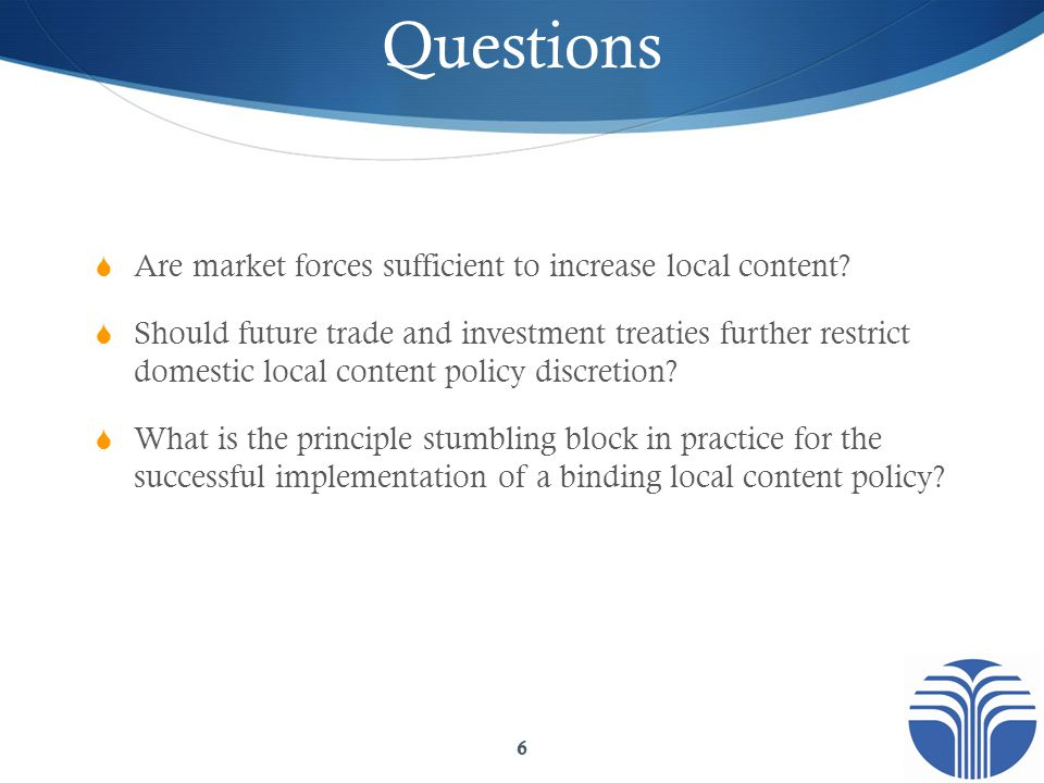 Questions  Are market forces sufficient to increase local content?  Should future trade and investment treaties further restrict domestic local cont