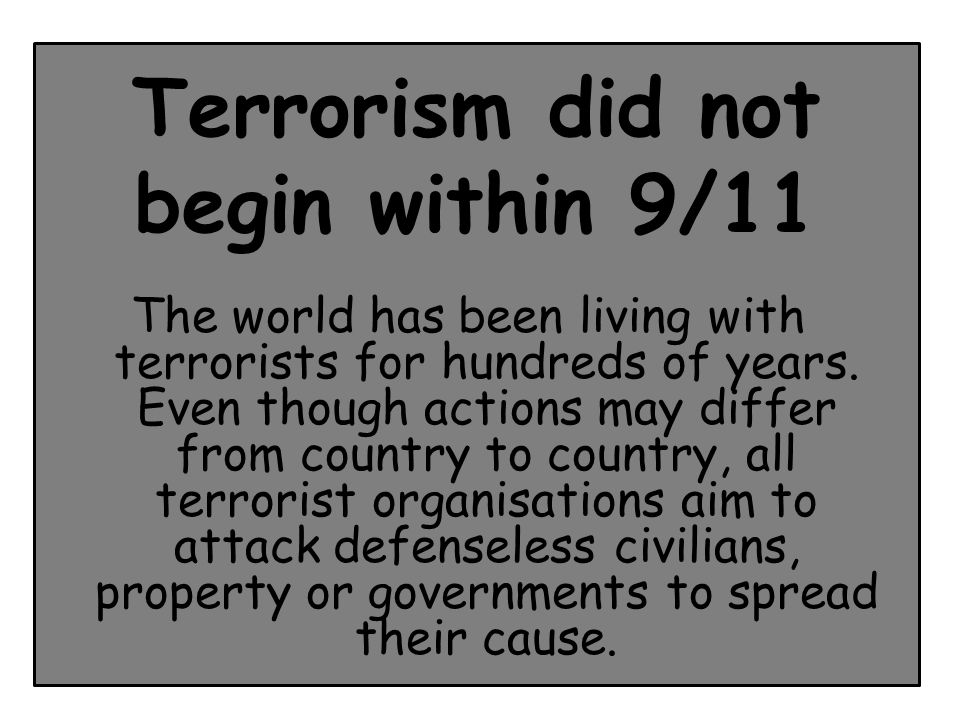 Terrorism did not begin within 9/11 The world has been living with terrorists for hundreds of years.
