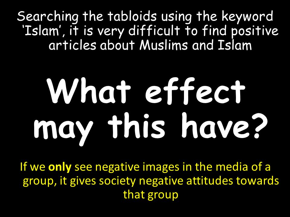 Searching the tabloids using the keyword 'Islam', it is very difficult to find positive articles about Muslims and Islam If we only see negative images in the media of a group, it gives society negative attitudes towards that group What effect may this have