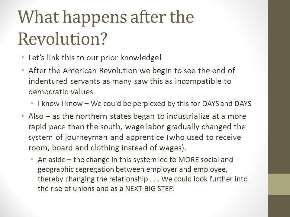 What happens after the Revolution? Let's link this to our prior knowledge! After the American Revolution we begin to see the end of indentured servant