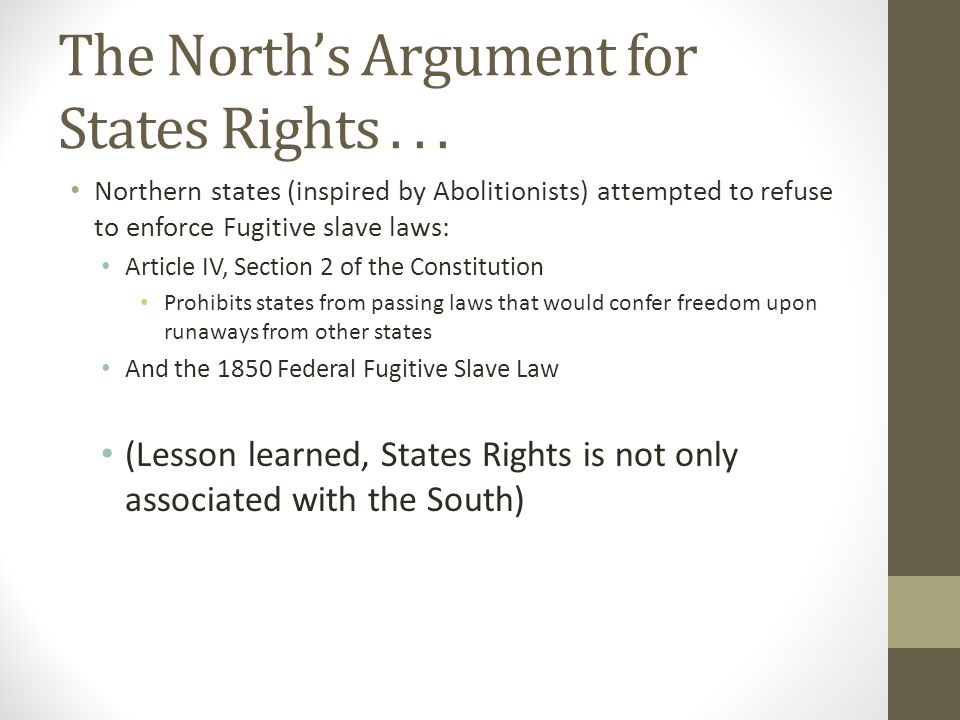 The North's Argument for States Rights... Northern states (inspired by Abolitionists) attempted to refuse to enforce Fugitive slave laws: Article IV,