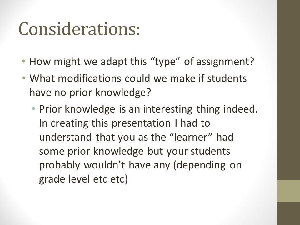 """Considerations: How might we adapt this """"type"""" of assignment? What modifications could we make if students have no prior knowledge? Prior knowledge is"""