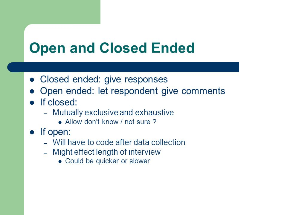 Open and Closed Ended Closed ended: give responses Open ended: let respondent give comments If closed: – Mutually exclusive and exhaustive Allow don't know / not sure .
