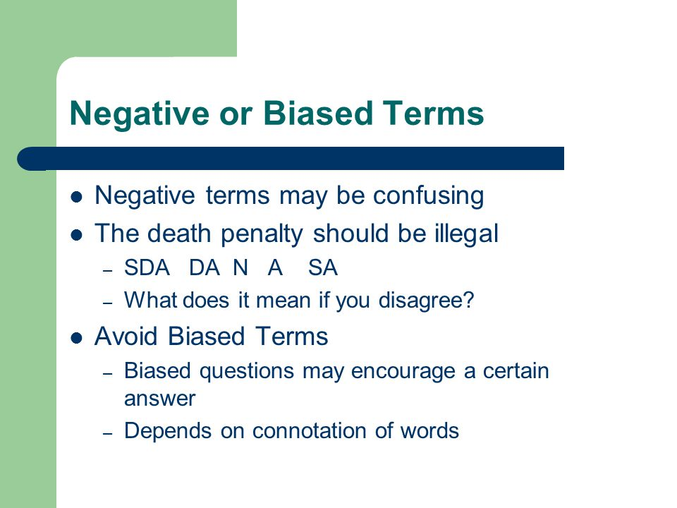 Negative or Biased Terms Negative terms may be confusing The death penalty should be illegal – SDA DA N A SA – What does it mean if you disagree.