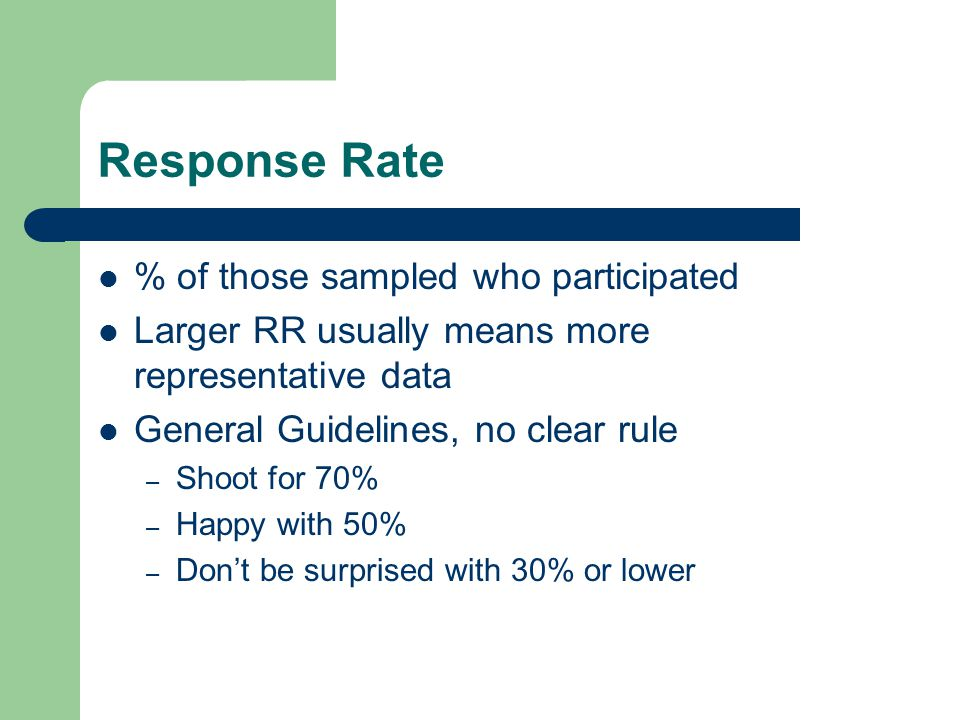 Response Rate % of those sampled who participated Larger RR usually means more representative data General Guidelines, no clear rule – Shoot for 70% – Happy with 50% – Don't be surprised with 30% or lower