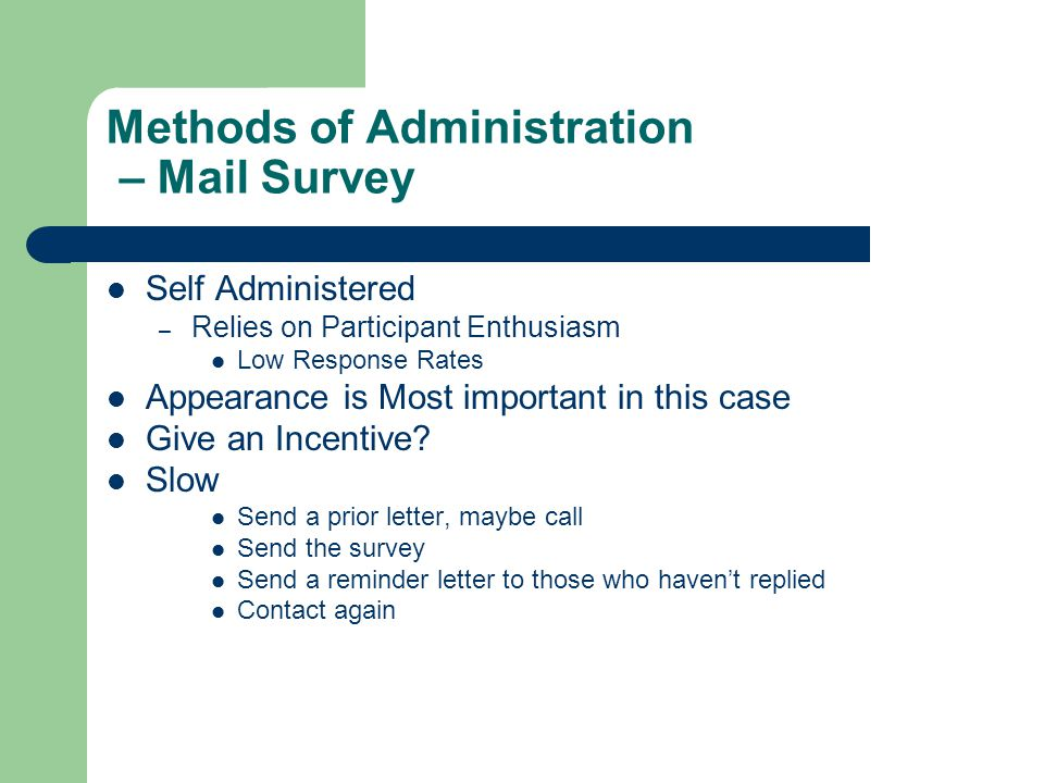Methods of Administration – Mail Survey Self Administered – Relies on Participant Enthusiasm Low Response Rates Appearance is Most important in this case Give an Incentive.