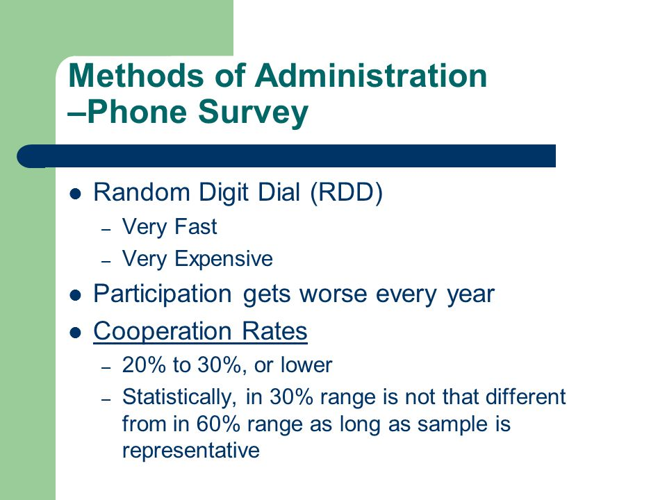 Methods of Administration –Phone Survey Random Digit Dial (RDD) – Very Fast – Very Expensive Participation gets worse every year Cooperation Rates – 20% to 30%, or lower – Statistically, in 30% range is not that different from in 60% range as long as sample is representative