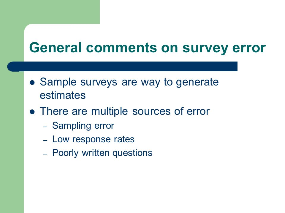 General comments on survey error Sample surveys are way to generate estimates There are multiple sources of error – Sampling error – Low response rates – Poorly written questions