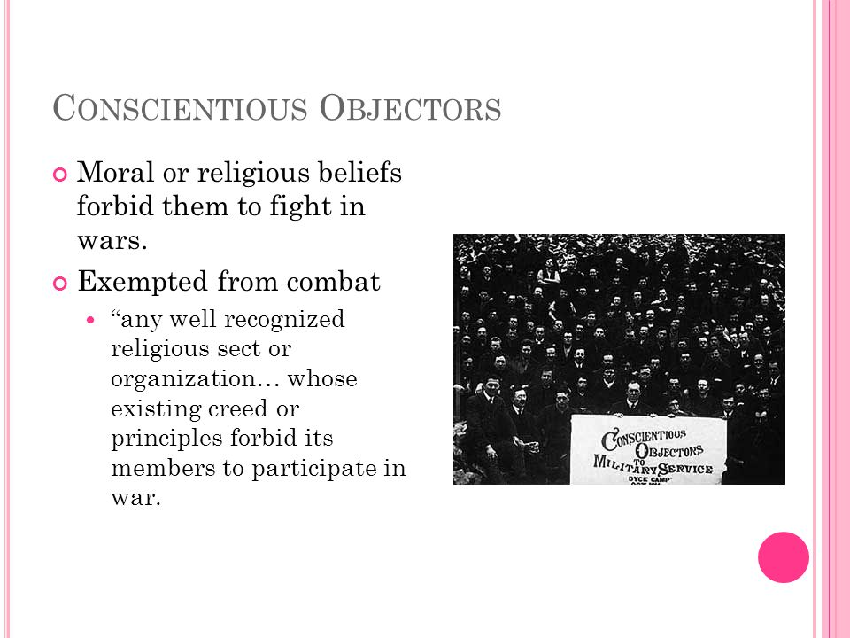 C ONSCIENTIOUS O BJECTORS Moral or religious beliefs forbid them to fight in wars.