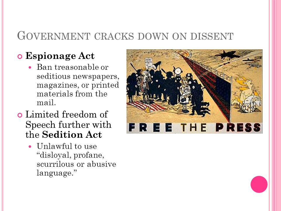 G OVERNMENT CRACKS DOWN ON DISSENT Espionage Act Ban treasonable or seditious newspapers, magazines, or printed materials from the mail.