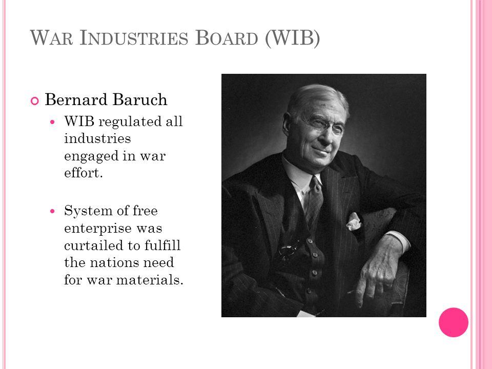W AR I NDUSTRIES B OARD (WIB) Bernard Baruch WIB regulated all industries engaged in war effort.