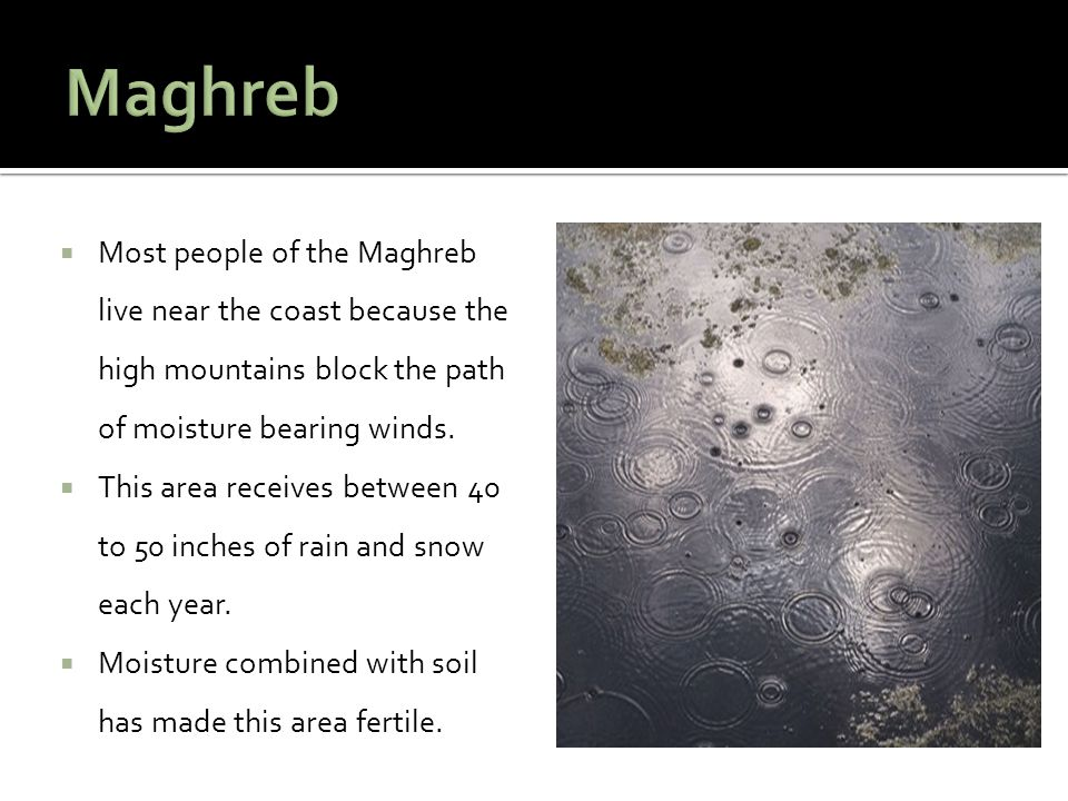  Most people of the Maghreb live near the coast because the high mountains block the path of moisture bearing winds.