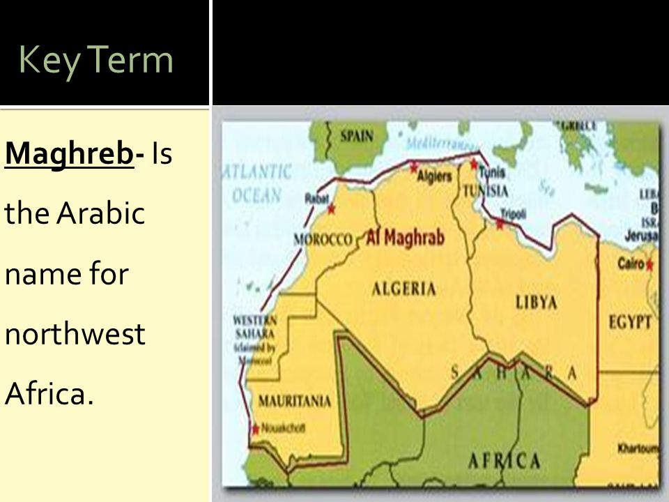 Key Term Maghreb- Is the Arabic name for northwest Africa.