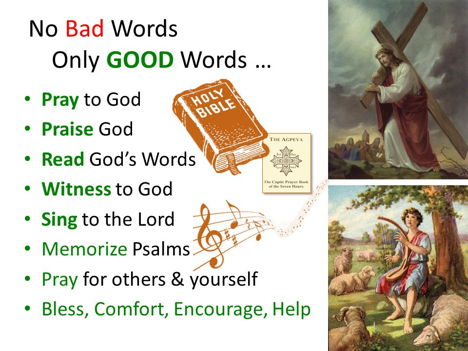 No Bad Words Only GOOD Words … Pray to God Praise God Read God's Words Witness to God Sing to the Lord Memorize Psalms Pray for others & yourself Bless, Comfort, Encourage, Help