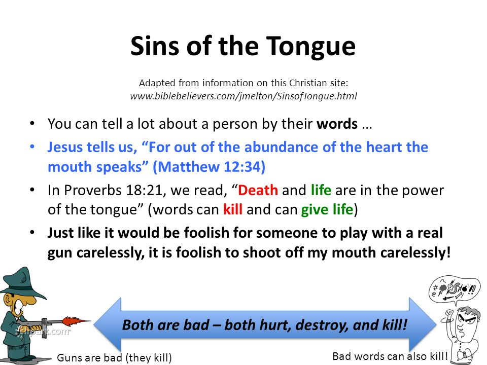 Sins of the Tongue (we need to stop) Lying Tongue Flattering Tongue (insincere praise) Proud Tongue Over-used Tongue (talking too much) Swift Tongue (hasty) Back-biting Tongue (gossip) Tale-bearing Tongue (rumours) Cursing Tongue (swearing) Piercing Tongue (hurtful words) Silent Tongue (many times it's ok to be quiet, but don't be quiet when you're supposed to witness to Christ) Repent & Confess Quickly!