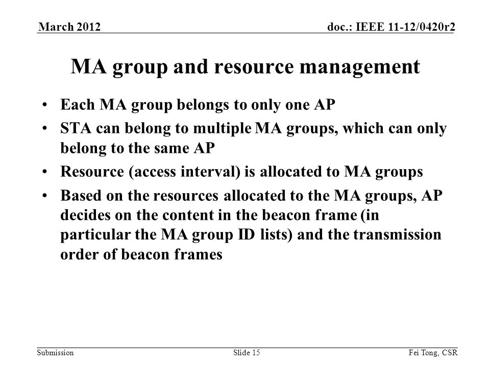 Submission doc.: IEEE 11-12/0420r2March 2012 Fei Tong, CSRSlide 15 MA group and resource management Each MA group belongs to only one AP STA can belong to multiple MA groups, which can only belong to the same AP Resource (access interval) is allocated to MA groups Based on the resources allocated to the MA groups, AP decides on the content in the beacon frame (in particular the MA group ID lists) and the transmission order of beacon frames