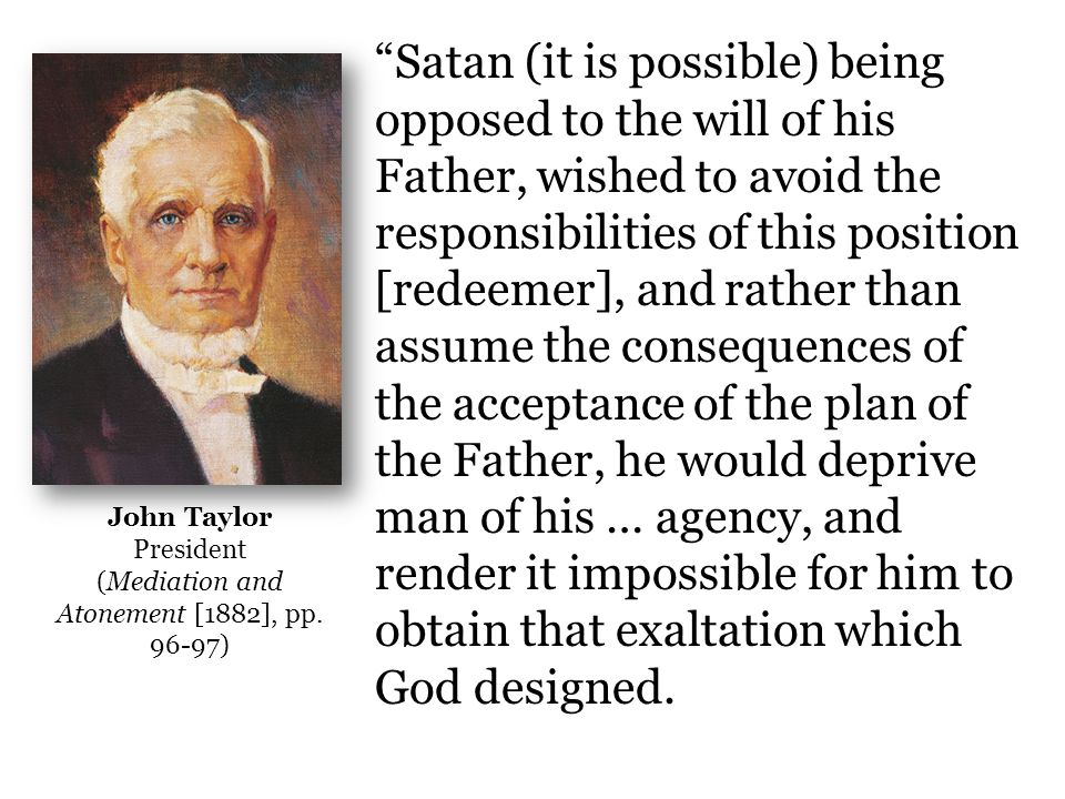 Satan (it is possible) being opposed to the will of his Father, wished to avoid the responsibilities of this position [redeemer], and rather than assume the consequences of the acceptance of the plan of the Father, he would deprive man of his … agency, and render it impossible for him to obtain that exaltation which God designed.