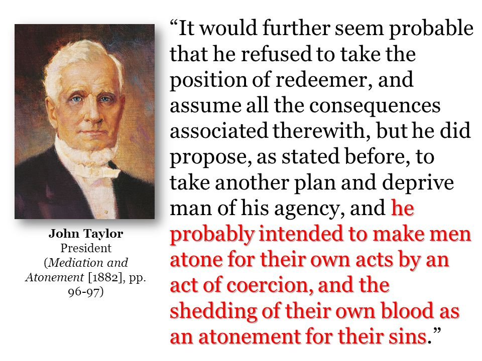 he probably intended to make men atone for their own acts by an act of coercion, and the shedding of their own blood as an atonement for their sins It would further seem probable that he refused to take the position of redeemer, and assume all the consequences associated therewith, but he did propose, as stated before, to take another plan and deprive man of his agency, and he probably intended to make men atone for their own acts by an act of coercion, and the shedding of their own blood as an atonement for their sins. John Taylor President (Mediation and Atonement [1882], pp.