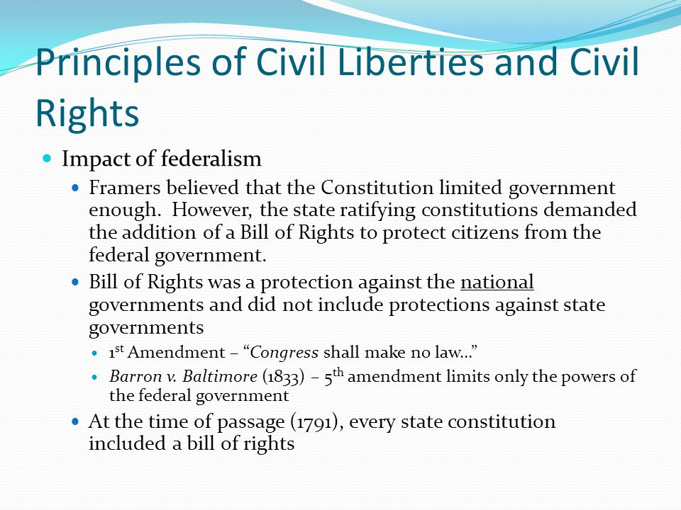 Principles of Civil Liberties and Civil Rights Impact of the Fourteenth Amendment (1868) Due Process Clause – no state shall deprive any person of life, liberty or property without due process of law Equal Protection Clause – no state shall deny to any person within its jurisdiction the equal protection of the laws Gitlow v.