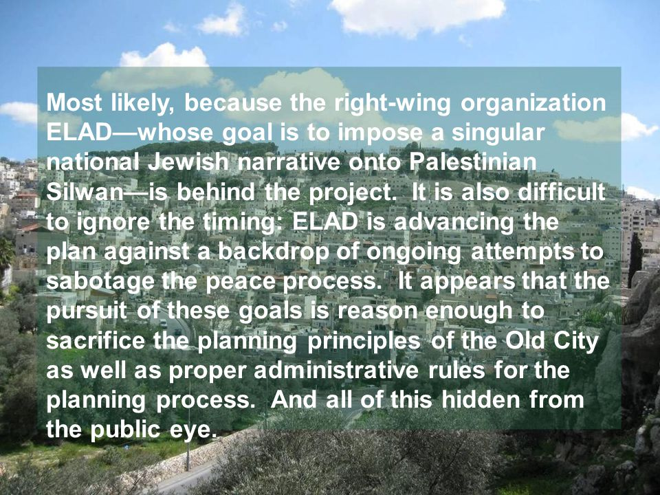 Most likely, because the right-wing organization ELAD—whose goal is to impose a singular national Jewish narrative onto Palestinian Silwan—is behind the project.