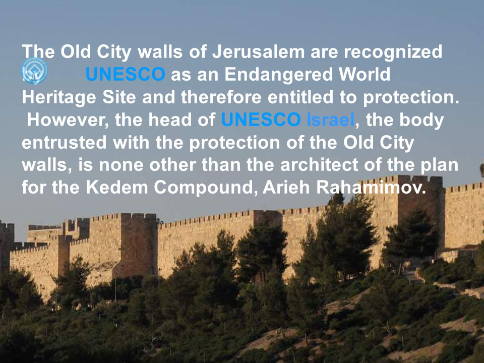 The Old City walls of Jerusalem are recognized by UNESCO as an Endangered World Heritage Site and therefore entitled to protection.